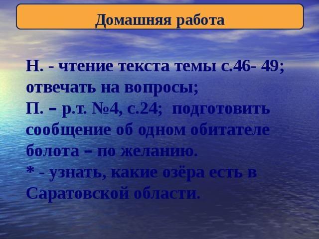 Домашняя работа Н. - чтение текста темы с.46- 49; отвечать на вопросы; П. – р.т. №4, с.24; подготовить сообщение об одном обитателе болота – по желанию. * - узнать, какие озёра есть в Саратовской области.