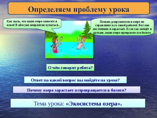 Как жаль, что наше озеро заносится илом! В нём уже неприятно купаться... Похоже, разрушители в озере не справляются со своей работой. Вот оно постепенно и зарастает. Если так пойдёт и дальше, наше озеро превратится в болото. О чём говорят ребята? Ответ на какой вопрос вы найдёте на уроке? Почему озеро зарастает и превращается в болото? Тема урока: «Экосистема озера».
