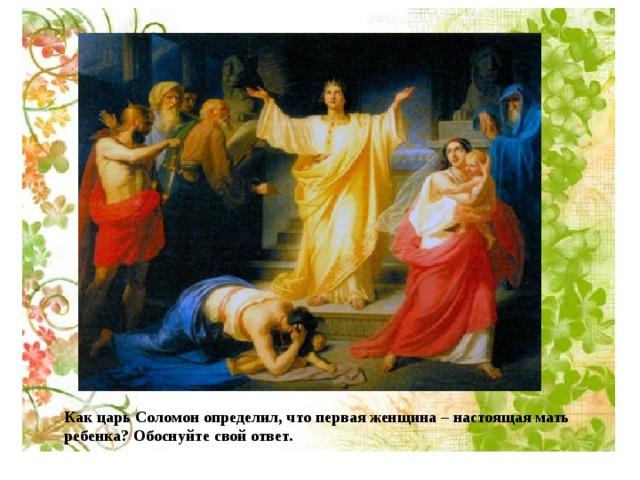 Как царь Соломон определил, что первая женщина – настоящая мать ребенка? Обоснуйте свой ответ.