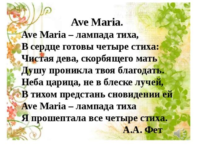Ave Maria. Ave Maria – лампада тиха, В сердце готовы четыре стиха: Чистая дева, скорбящего мать Душу проникла твоя благодать. Неба царица, не в блеске лучей, В тихом предстань сновидении ей Ave Maria – лампада тиха Я прошептала все четыре стиха.  А.А. Фет