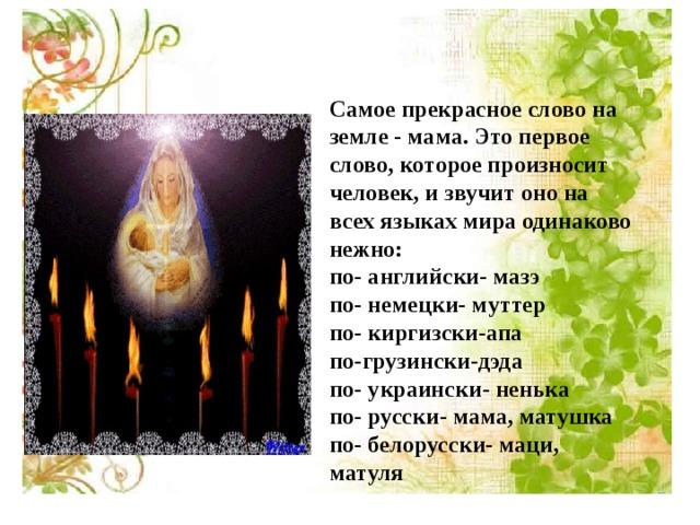 Самое прекрасное слово на земле - мама. Это первое слово, которое произносит человек, и звучит оно на всех языках мира одинаково нежно: по- английски- мазэ по- немецки- муттер по- киргизски-апа по-грузински-дэда по- украински- ненька по- русски- мама, матушка по- белорусски- маци, матуля