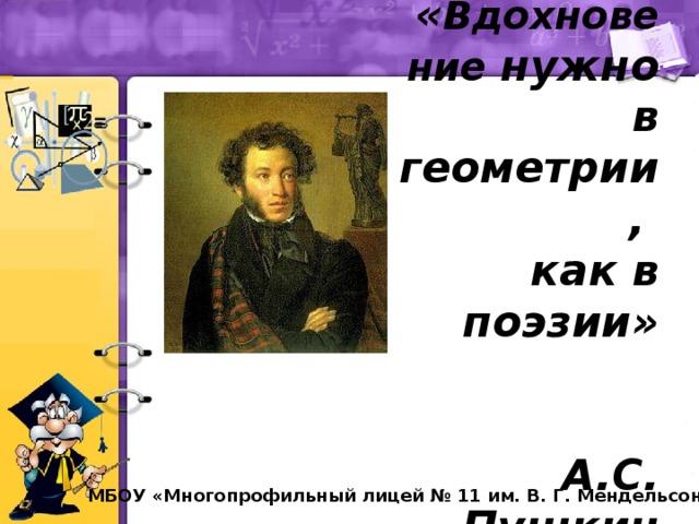 « Вдохновение нужно в геометрии,  как в поэзии»  А.С. Пушкин МБОУ «Многопрофильный лицей № 11 им. В. Г. Мендельсона»