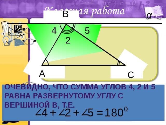 В 4 5 2 С А С Очевидно, что сумма углов 4, 2 и 5 равна развернутому углу с вершиной В, т.е.