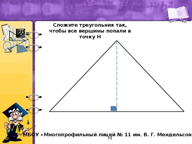 Сложите треугольник так, чтобы все вершины попали в точку Н  Н МБОУ «Многопрофильный лицей № 11 им. В. Г. Мендельсона»