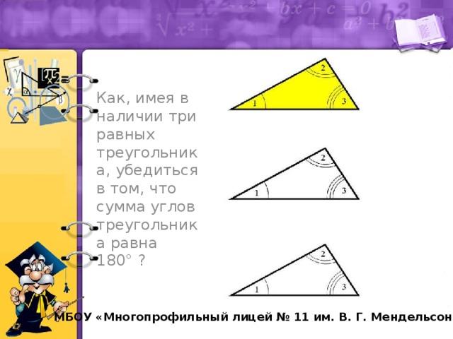 Как, имея в наличии три равных треугольника, убедиться в том, что сумма углов треугольника равна 180° ?  МБОУ «Многопрофильный лицей № 11 им. В. Г. Мендельсона»