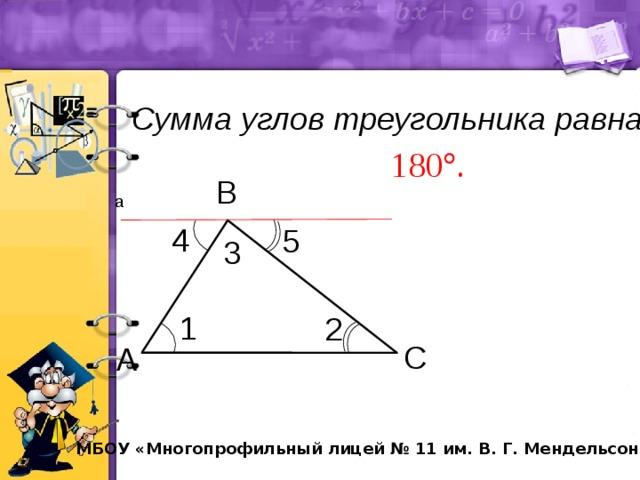 Сумма углов треугольника равна В  а 4 5 3 1 2 С А МБОУ «Многопрофильный лицей № 11 им. В. Г. Мендельсона»