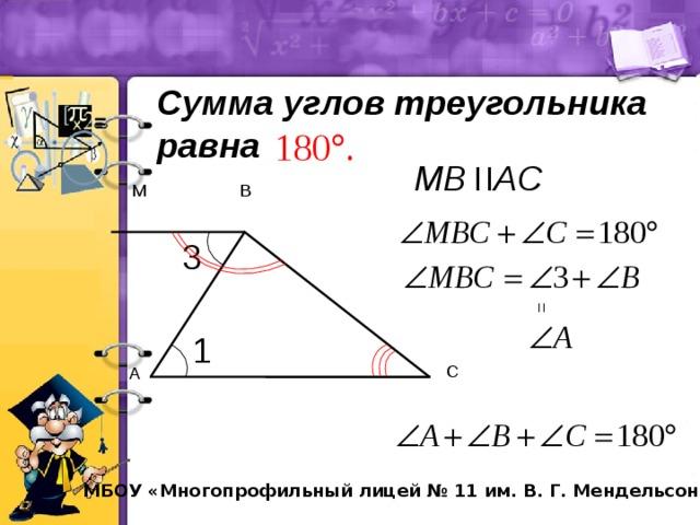 = = Сумма углов треугольника равна MВ AС M В 3 1 С А МБОУ «Многопрофильный лицей № 11 им. В. Г. Мендельсона»