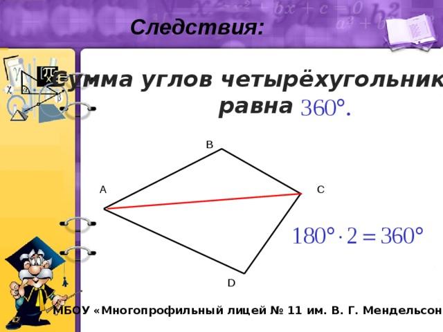 Следствия: Сумма углов четырёхугольника равна B A C D МБОУ «Многопрофильный лицей № 11 им. В. Г. Мендельсона»