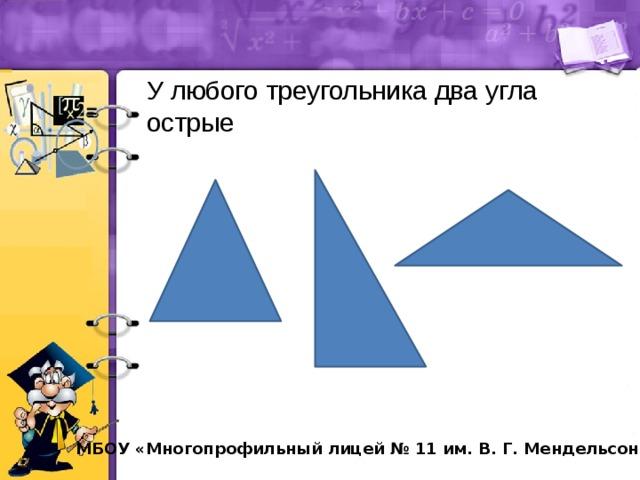 У любого треугольника два угла острые МБОУ «Многопрофильный лицей № 11 им. В. Г. Мендельсона»