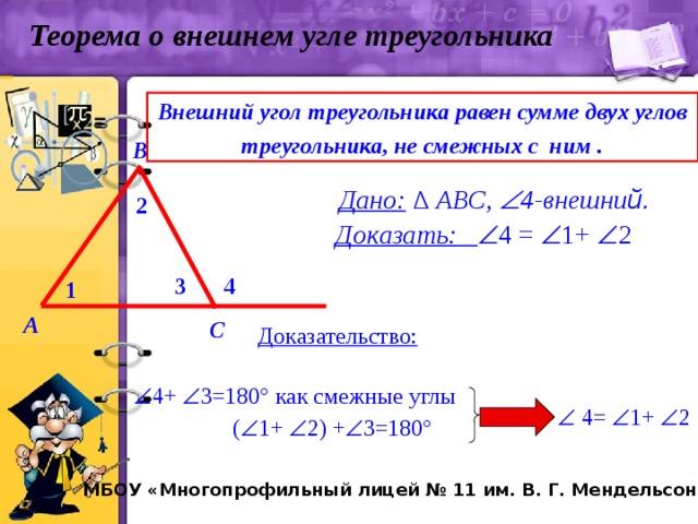 Теорема о внешнем угле треугольника Внешний угол треугольника равен сумме двух углов треугольника, не смежных с ним . В  Дано: ∆ АВС,  4-внешни й. 2 Доказать:  4 =  1+  2 4 3 1 A С Доказательство:  4+  3=180° как смежные углы   4=  1+  2  (  1+  2) +  3=180° МБОУ «Многопрофильный лицей № 11 им. В. Г. Мендельсона»