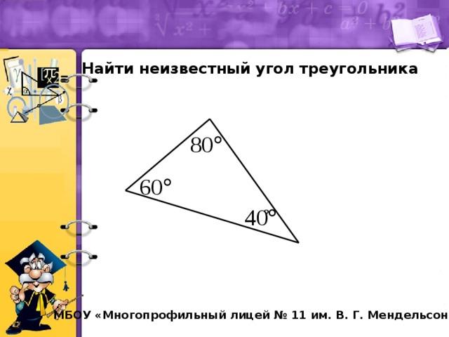 Найти неизвестный угол треугольника ? МБОУ «Многопрофильный лицей № 11 им. В. Г. Мендельсона»