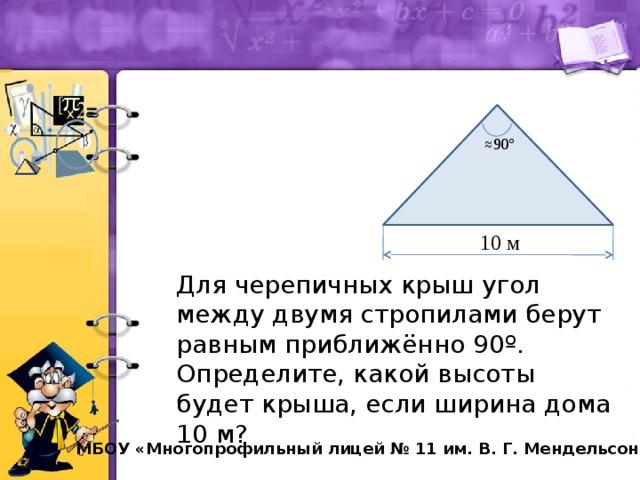 ≈ 90º 10 м Для черепичных крыш угол между двумя стропилами берут равным приближённо 90 º. Определите, какой высоты будет крыша, если ширина дома 10 м?  МБОУ «Многопрофильный лицей № 11 им. В. Г. Мендельсона»