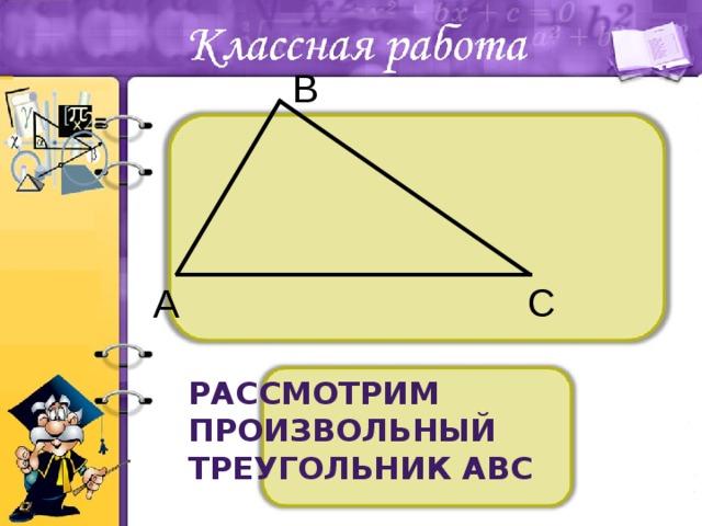 В С А Рассмотрим произвольный треугольник АВС