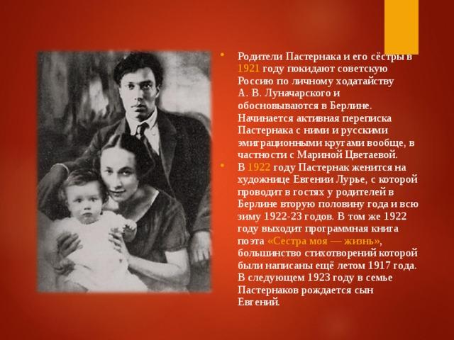 Родители Пастернака и его сёстры в 1921 году покидают советскую Россию по личному ходатайству А.В.Луначарского и обосновываются в Берлине. Начинается активная переписка Пастернака с ними и русскими эмиграционными кругами вообще, в частности с Мариной Цветаевой. В 1922 гoду Пастернак женится на художнице Евгении Лурье, с которой проводит в гостях у родителей в Берлине вторую половину года и всю зиму 1922-23 гoдoв. В том же 1922 году выходит программная книга поэта «Сестра моя— жизнь» , большинство стихотворений которой были написаны ещё летом 1917 года. В следующем 1923 году в семье Пастернаков рождается сын Евгений.