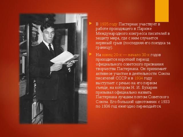 В 1935 году Пастернак участвует в работе проходящего в Париже Международного конгресса писателей в защиту мира, где с ним случается нервный срыв (последняя его поездка за границу). На конец 20-х— начало 30-х годов приходится короткий период официального советского признания творчества Пастернака. Он принимает активное участие в деятельности Союза писателей СССР и в 1934 году выступает с речью на его первом съезде, на котором Н.И.Бухарин призывал официально назвать Пастернака лучшим поэтом Советского Союза. Его большой однотомник с 1933 по 1936 год ежегодно переиздаётся.