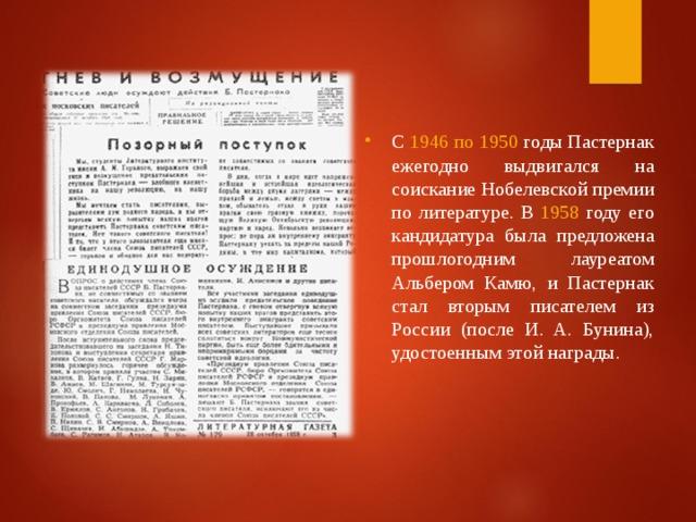 С 1946 по 1950 годы Пастернак ежегодно выдвигался на соискание Нобелевской премии по литературе. В 1958 году его кандидатура была предложена прошлогодним лауреатом Альбером Камю, и Пастернак стал вторым писателем из России (после И. A. Бунина), удостоенным этой награды.