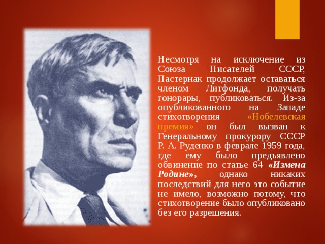 Несмотря на исключение из Союза Писателей СССР, Пастернак продолжает оставаться членом Литфонда, получать гонорары, публиковаться. Из-за опубликованного на Западе стихотворения «Нобелевская премия» он был вызван к Генеральному прокурору СССР Р.А.Руденко в феврале 1959 года, где ему было предъявлено обвинение по статье 64 «Измена Родине» , однако никаких последствий для него это событие не имело, возможно потому, что стихотворение было опубликовано без его разрешения.
