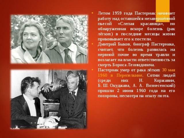 Летом 1959 гoдa Пастернак начинает работу над оставшейся незавершённой пьесой «Слепая красавица», но обнаруженная вскоре болезнь (рак лёгких) в последние месяцы жизни приковывает его к постели. Дмитрий Быков, биограф Пастернака, считает, что болезнь развилась на нервной почве во время травли и возлагает на власти ответственность за смерть Бориса Леонидовича. Пастернак умер от рака лёгких 30 мая 1960 в Перепелкине . Сотни людей (среди них Н. Коржавин, Б.Ш.Окуджава, А. A. Вознесенский) пришли 2 июня 1960 года на его похороны, несмотря на опалу поэта.
