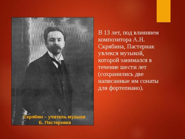 В 13 лет, под влиянием композитора А.Н. Скрябина, Пастернак увлекся музыкой, которой занимался в течение шести лет (сохранились две написанные им сонаты для фортепиано). Скрябин – учитель музыки Б. Пастернака