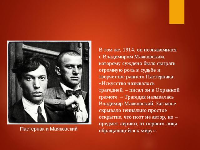 В том же, 1914, он познакомился с Владимиром Маяковским, которому суждено было сыграть огромную роль в судьбе и творчестве раннего Пастернака: «Искусство называлось трагедией, – писал он в Охранной грамоте. – Трагедия называлась Владимир Маяковский. Заглавье скрывало гениально простое открытие, что поэт не автор, но – предмет лирики, от первого лица обращающейся к миру». Пастернак и Маяковский
