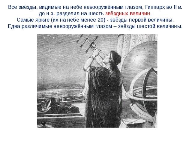 Все звёзды, видимые на небе невооружённым глазом, Гиппарх во II в. до н.э. разделил на шесть звёздных величин . Самые яркие (их на небе менее 20) - звёзды первой величины. Едва различимые невооружённым глазом – звёзды шестой величины.