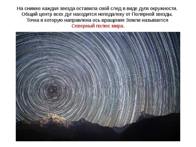 На снимке каждая звезда оставила свой след в виде дуги окружности. Общий центр всех дуг находится неподалеку от Полярной звезды. Точка в которую направлена ось вращения Земли называется Северный полюс мира .