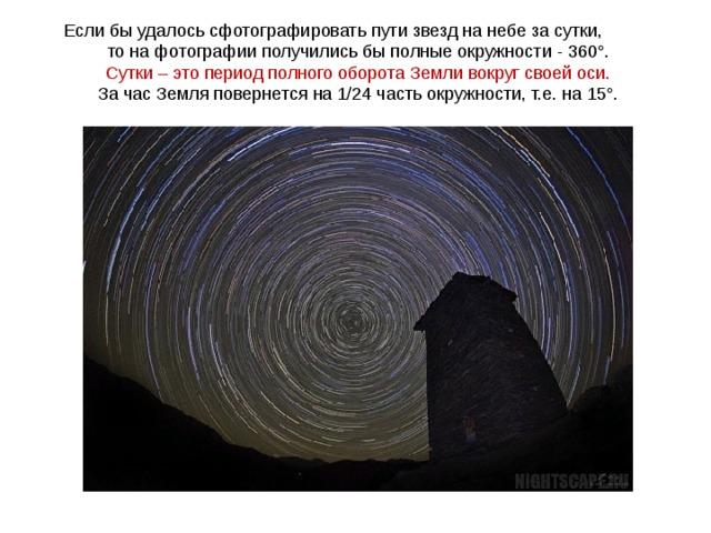 Если бы удалось сфотографировать пути звезд на небе за сутки, то на фотографии получились бы полные окружности - 360°. Сутки – это период полного оборота Земли вокруг своей оси. За час Земля повернется на 1/24 часть окружности, т.е. на 15°.