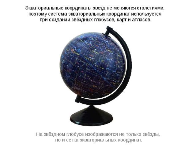 Экваториальные координаты звезд не меняются столетиями, поэтому система экваториальных координат используется при создании звёздных глобусов, карт и атласов. На звёздном глобусе изображаются не только звёзды, но и сетка экваториальных координат.