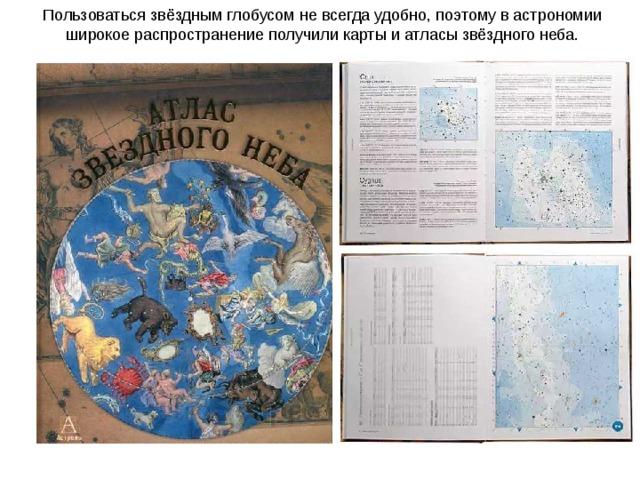 Пользоваться звёздным глобусом не всегда удобно, поэтому в астрономии широкое распространение получили карты и атласы звёздного неба.