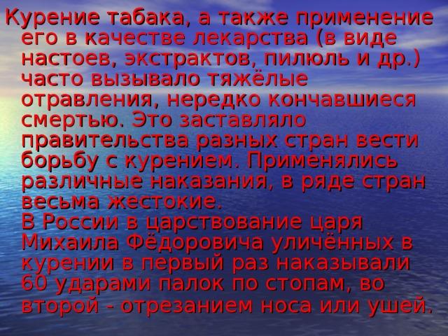 Курение табака, а также применение его в качестве лекарства (в виде настоев, экстрактов, пилюль и др.) часто вызывало тяжёлые отравления, нередко кончавшиеся смертью. Это заставляло правительства разных стран вести борьбу с курением. Применялись различные наказания, в ряде стран весьма жестокие.  В России в царствование царя Михаила Фёдоровича уличённых в курении в первый раз наказывали 60 ударами палок по стопам, во второй - отрезанием носа или ушей.