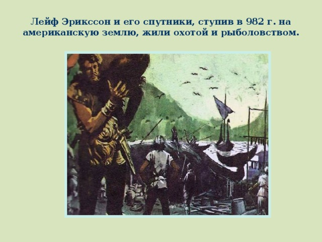 Лейф Эрикссон и его спутники, ступив в 982 г. на американскую землю, жили охотой и рыболовством.