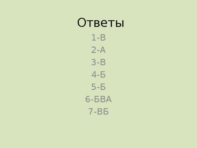 Ответы 1-В 2-А 3-В 4-Б 5-Б 6-БВА 7-ВБ