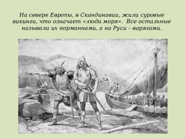 На севере Европы, в Скандинавии, жили суровые викинги, что означает «люди моря». Все остальные называли их норманнами, а на Руси – варягами.