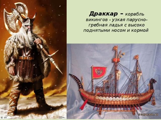 Драккар –  корабль викингов - узкая парусно-гребная ладья с высоко поднятыми носом и кормой