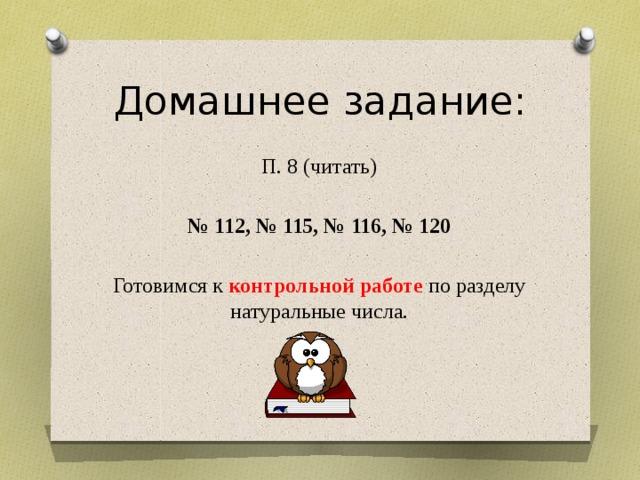 Домашнее задание: П. 8 (читать)  № 112, № 115, № 116, № 120 Готовимся к контрольной работе по разделу натуральные числа.