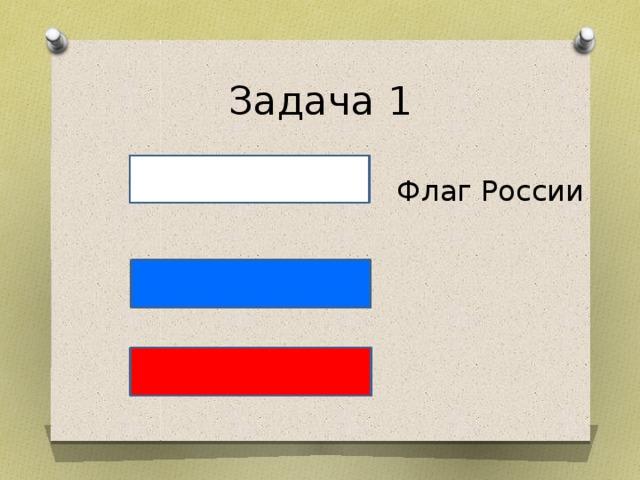 Задача 1 Флаг России Пробное действие. Составьте из полосок флаг РФ. Что означают цвета? Составьте другие комбинации. Это флаги других государств.
