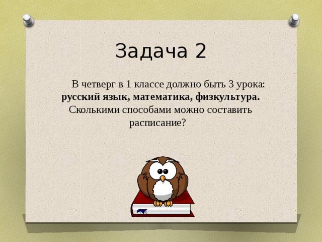 Задача 2 В четверг в 1 классе должно быть 3 урока: русский язык, математика, физкультура. Сколькими способами можно составить расписание? Отрезки задача 2 из пункта учебника