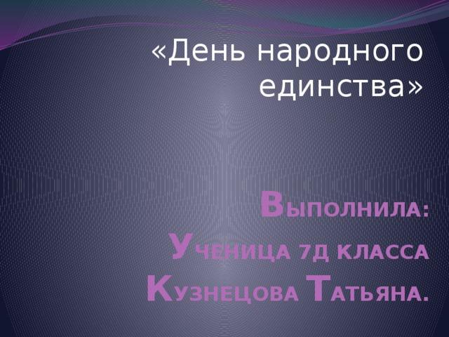 «День народного единства» В ЫПОЛНИЛА:  У ЧЕНИЦА 7Д КЛАССА  К УЗНЕЦОВА Т АТЬЯНА.