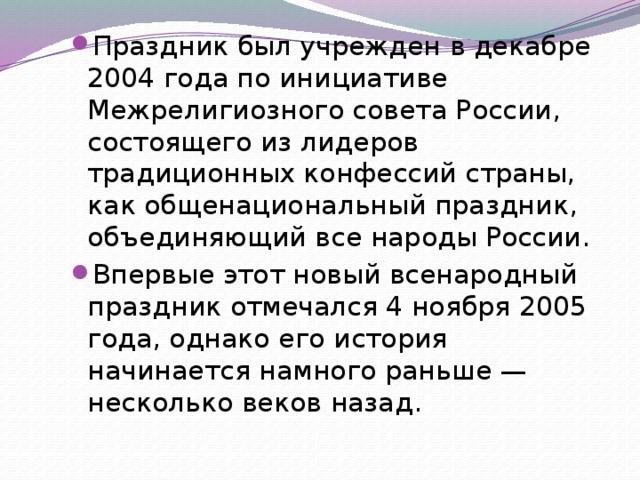 Праздник был учрежден вдекабре 2004 года поинициативе Межрелигиозного совета России, состоящего излидеров традиционных конфессий страны, какобщенациональный праздник, объединяющий все народы России. Впервые этот новый всенародный праздник отмечался 4 ноября 2005 года, однако его история начинается намного раньше— несколько веков назад.