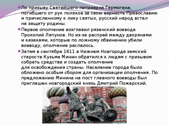 По призыву Святейшего патриарха Гермогена, погибшего отрук поляков засвою верность Православию ипричисленному клику святых, русский народ встал назащиту родины. Первое ополчение возглавил рязанский воевода Прокопий Ляпунов. Но из-за распрей между дворянами иказаками, которые положному обвинению убили воеводу, ополчение распалось. Затем всентябре 1611 вНижнем Новгороде земский староста Кузьма Минин обратился клюдям спризывом собрать средства исоздать ополчение дляосвобождения страны. Население города было обложено особым сбором дляорганизации ополчения. По предложению Минина напост главного воеводы был приглашен новгородский князь Дмитрий Пожарский.