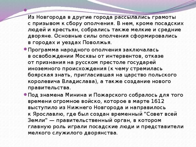 Из Новгорода вдругие города рассылались грамоты спризывом ксбору ополчения. В нем, кроме посадских людей икрестьян, собрались также мелкие исредние дворяне. Основные силы ополчения сформировались вгородах иуездах Поволжья. Программа народного ополчения заключалась восвобождении Москвы отинтервентов, отказе отпризнания нарусском престоле государей иноземного происхождения (к чему стремилась боярская знать, пригласившая нацарство польского королевича Владислава), атакже создание нового правительства. Под знамена Минина иПожарского собралось длятого времени огромное войско, которое вмарте 1612 выступило изНижнего Новгорода инаправилось кЯрославлю, где был создан временный