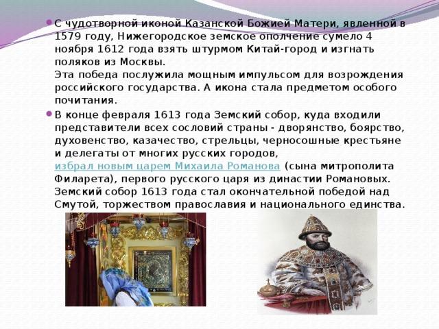 С чудотворной иконой Казанской Божией Матери, явленной в 1579 году, Нижегородское земское ополчение сумело 4 ноября 1612 года взять штурмом Китай-город и изгнать поляков из Москвы.  Эта победа послужила мощным импульсом для возрождения российского государства. А икона стала предметом особого почитания. В конце февраля 1613 года Земский собор, куда входили представители всех сословий страны - дворянство, боярство, духовенство, казачество, стрельцы, черносошные крестьяне и делегаты от многих русских городов, избрал новым царем Михаила Романова
