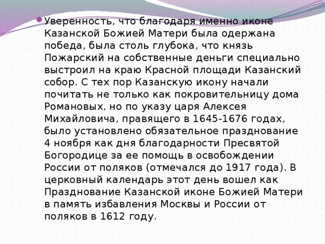 Уверенность, что благодаря именно иконе Казанской Божией Матери была одержана победа, была столь глубока, что князь Пожарский на собственные деньги специально выстроил на краю Красной площади Казанский собор. С тех пор Казанскую икону начали почитать не только как покровительницу дома Романовых, но по указу царя Алексея Михайловича, правящего в 1645-1676 годах, было установлено обязательное празднование 4 ноября как дня благодарности Пресвятой Богородице за ее помощь в освобождении России от поляков (отмечался до 1917 года). В церковный календарь этот день вошел как Празднование Казанской иконе Божией Матери в память избавления Москвы и России от поляков в 1612 году.