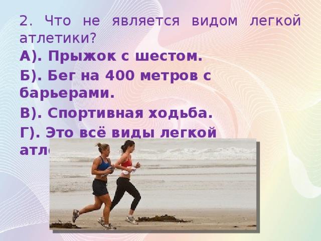 2. Что не является видом легкой атлетики? А). Прыжок с шестом. Б). Бег на 400 метров с барьерами. В). Спортивная ходьба. Г). Это всё виды легкой атлетики.