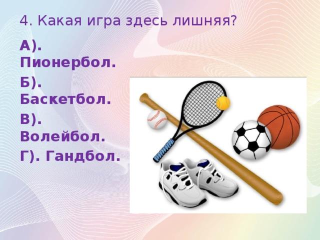 4. Какая игра здесь лишняя? А). Пионербол. Б). Баскетбол. В). Волейбол. Г). Гандбол.