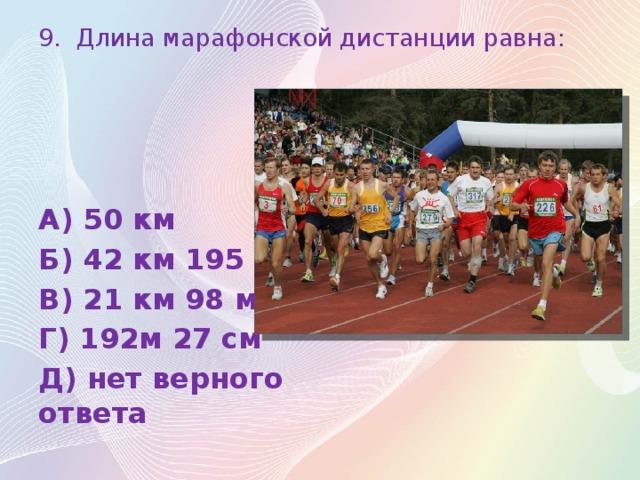 9. Длина марафонской дистанции равна: А) 50 км Б) 42 км 195 м В) 21 км 98 м Г) 192м 27 см Д) нет верного ответа