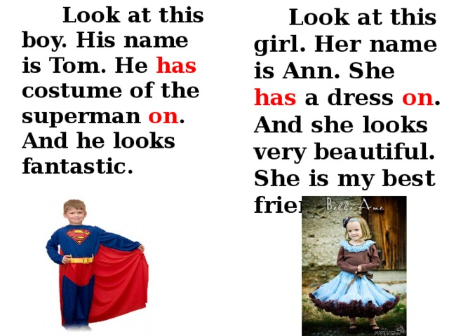 Look at this boy. His name is Tom. He has costume of the superman on . And he looks fantastic.  Look at this girl. Her name is Ann. She has a dress on . And she looks very beautiful. She is my best friend.