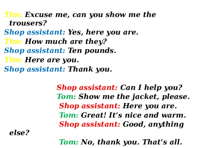 Tim: Excuse me, can you show me the trousers? Shop assistant: Yes, here you are. Tim: How much are they? Shop assistant: Ten pounds. Tim: Here are you. Shop assistant: Thank you.   Shop assistant: Can I help you?  Tom: Show me the jacket, please.  Shop assistant: Here you are.  Tom: Great! It's nice and warm.  Shop assistant: Good, anything else?  Tom: No, thank you. That's all.