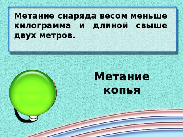 Метание снаряда весом меньше килограмма и длиной свыше двух метров. Метание копья