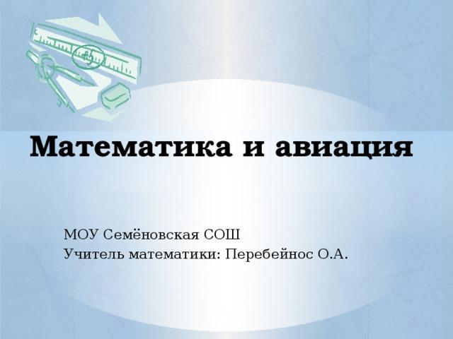Математика и авиация МОУ Семёновская СОШ Учитель математики: Перебейнос О.А.